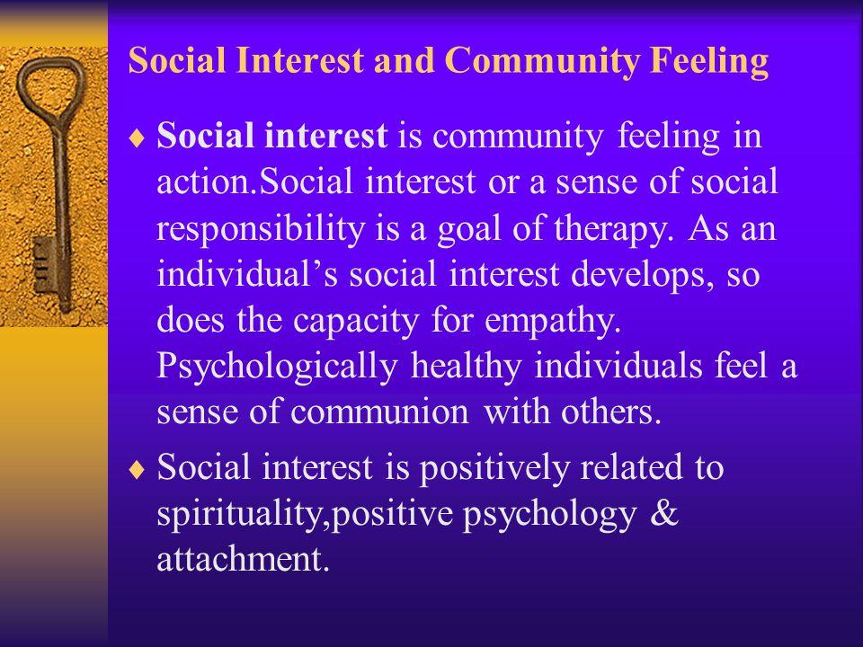 Social Interest and Community Feeling  Social interest is community feeling in action.Social interest or a sense of social responsibility is a goal o