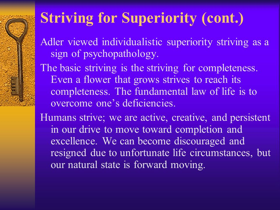 Striving for Superiority (cont.) Adler viewed individualistic superiority striving as a sign of psychopathology. The basic striving is the striving fo