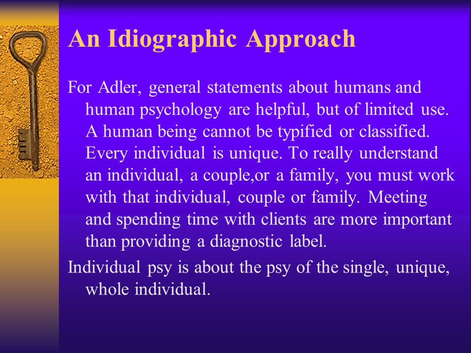 An Idiographic Approach For Adler, general statements about humans and human psychology are helpful, but of limited use. A human being cannot be typif