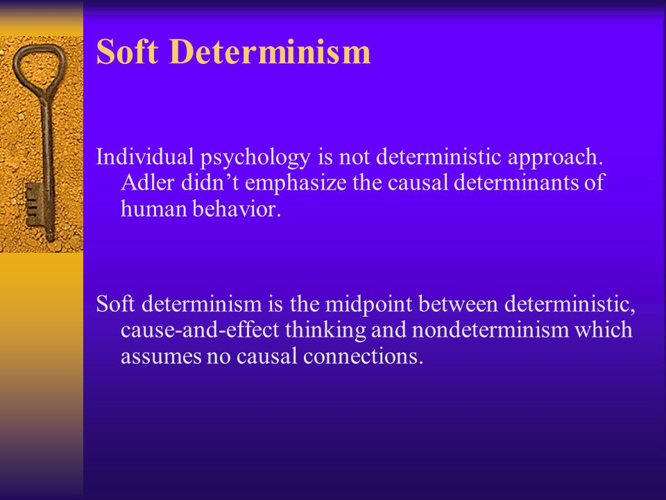 Soft Determinism Individual psychology is not deterministic approach.