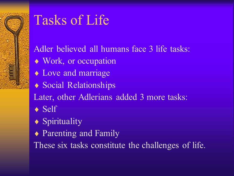 Tasks of Life Adler believed all humans face 3 life tasks:  Work, or occupation  Love and marriage  Social Relationships Later, other Adlerians add