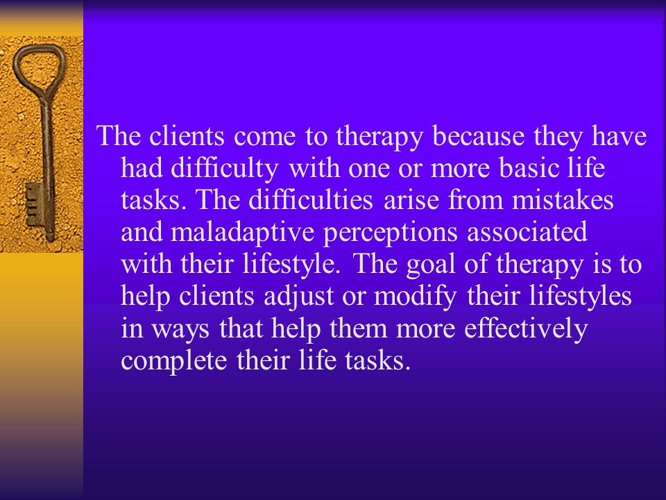 The clients come to therapy because they have had difficulty with one or more basic life tasks. The difficulties arise from mistakes and maladaptive p