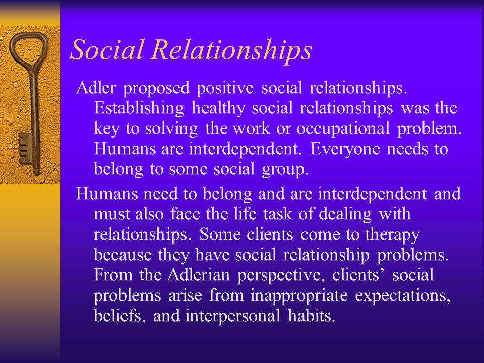 Social Relationships Adler proposed positive social relationships. Establishing healthy social relationships was the key to solving the work or occupa