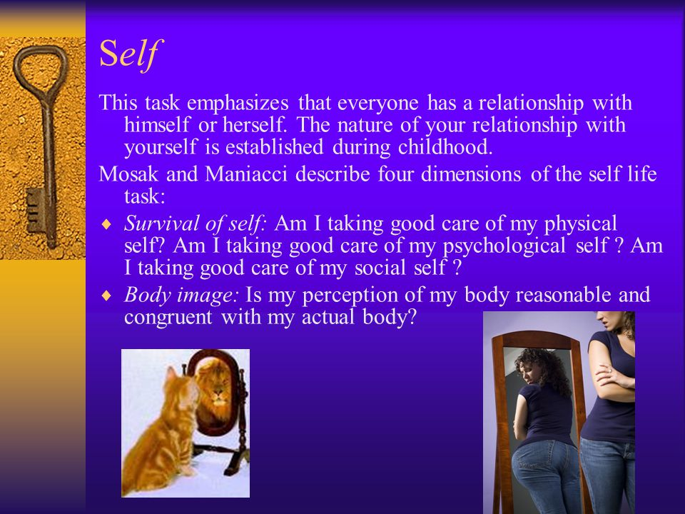Self This task emphasizes that everyone has a relationship with himself or herself. The nature of your relationship with yourself is established durin