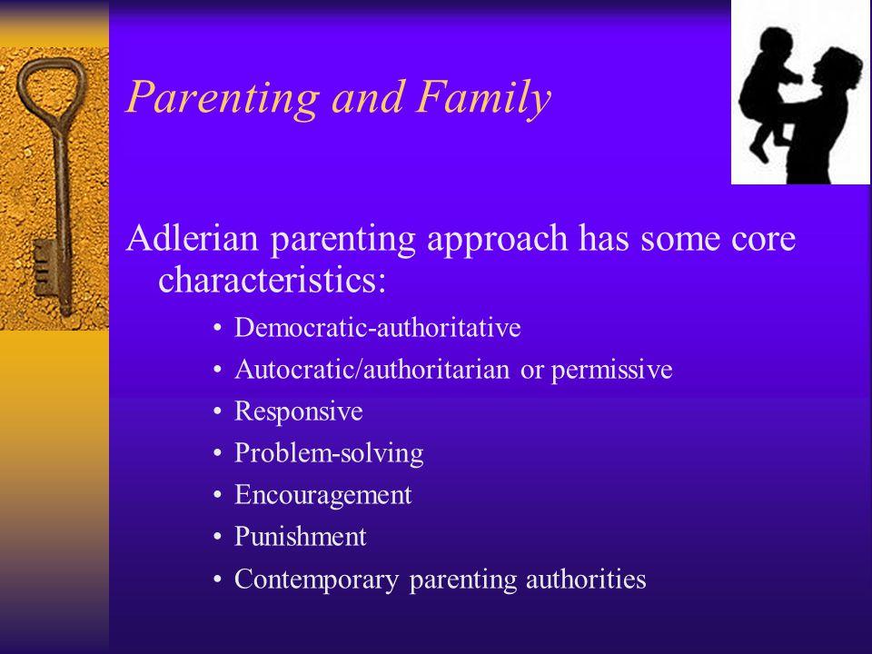 Parenting and Family Adlerian parenting approach has some core characteristics: Democratic-authoritative Autocratic/authoritarian or permissive Respon