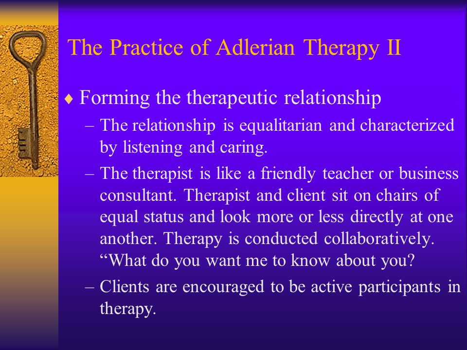 The Practice of Adlerian Therapy II  Forming the therapeutic relationship –The relationship is equalitarian and characterized by listening and caring