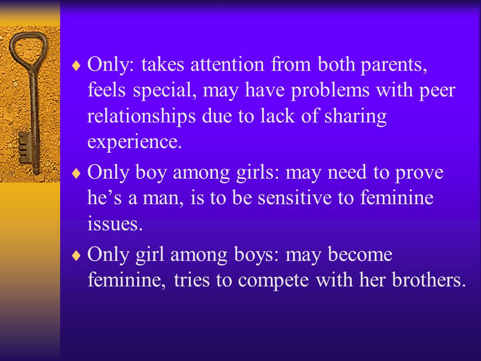  Only: takes attention from both parents, feels special, may have problems with peer relationships due to lack of sharing experience.  Only boy amon