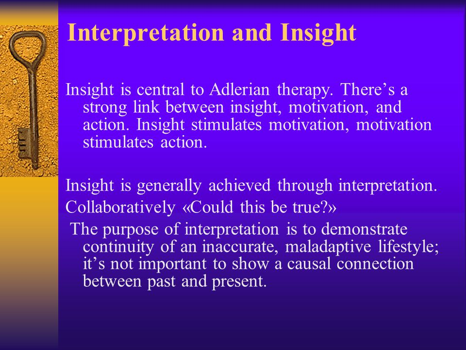 Interpretation and Insight Insight is central to Adlerian therapy. There's a strong link between insight, motivation, and action. Insight stimulates m