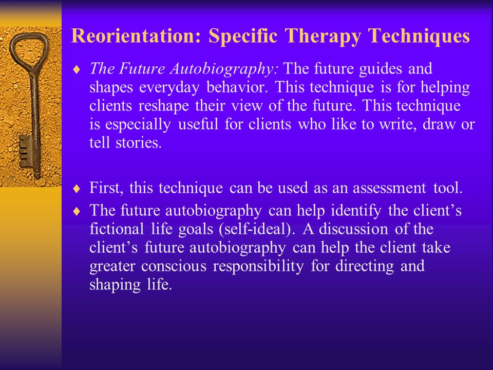 Reorientation: Specific Therapy Techniques  The Future Autobiography: The future guides and shapes everyday behavior.