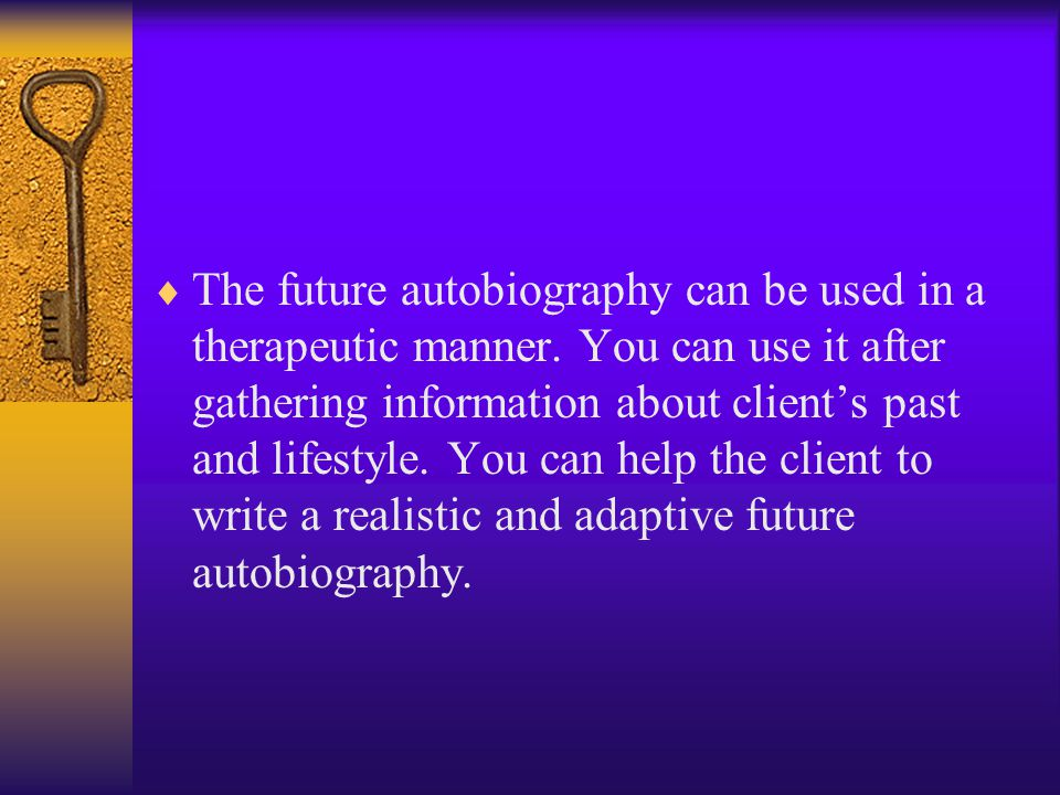  The future autobiography can be used in a therapeutic manner. You can use it after gathering information about client's past and lifestyle. You can