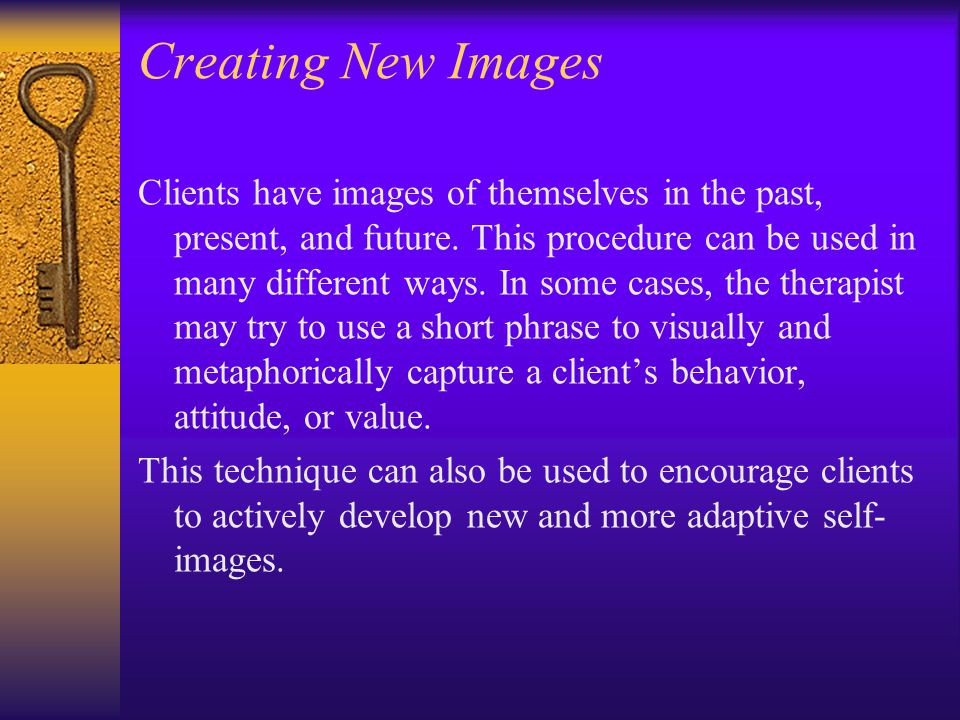 Creating New Images Clients have images of themselves in the past, present, and future. This procedure can be used in many different ways. In some cas