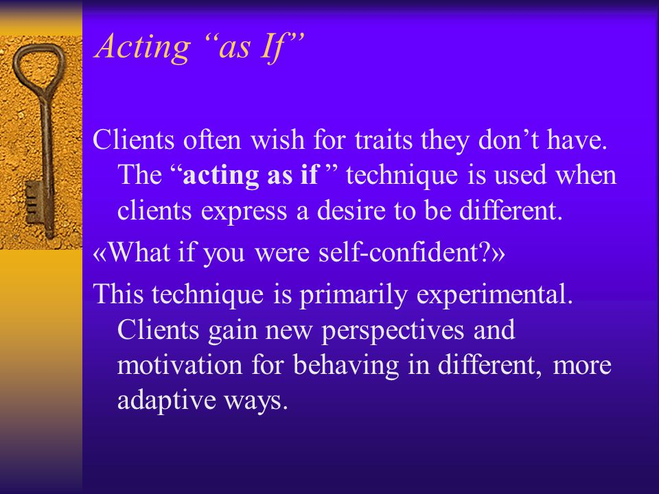 """Acting """"as If"""" Clients often wish for traits they don't have. The """"acting as if """" technique is used when clients express a desire to be different. «Wh"""