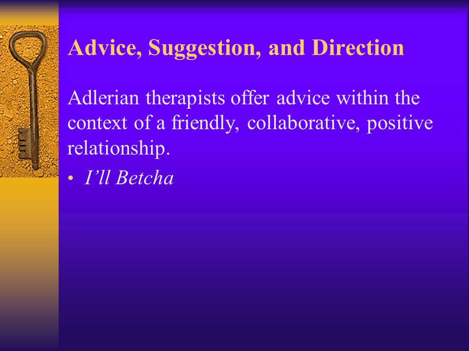 Advice, Suggestion, and Direction Adlerian therapists offer advice within the context of a friendly, collaborative, positive relationship. I'll Betcha