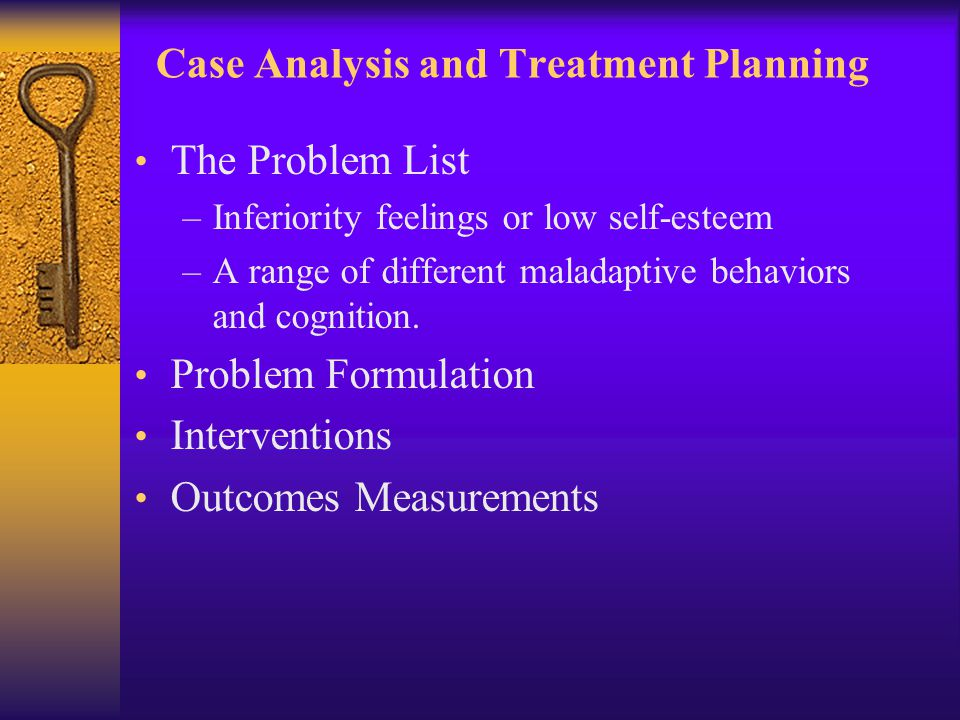 Case Analysis and Treatment Planning The Problem List –Inferiority feelings or low self-esteem –A range of different maladaptive behaviors and cogniti