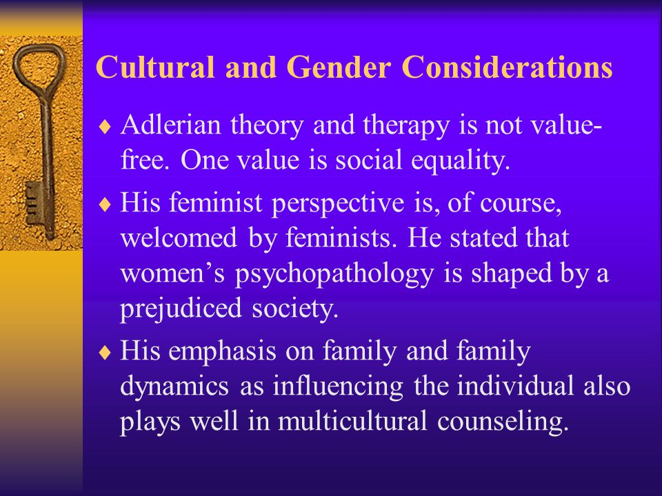 Cultural and Gender Considerations  Adlerian theory and therapy is not value- free. One value is social equality.  His feminist perspective is, of c