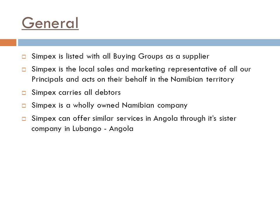 General  Simpex is listed with all Buying Groups as a supplier  Simpex is the local sales and marketing representative of all our Principals and acts on their behalf in the Namibian territory  Simpex carries all debtors  Simpex is a wholly owned Namibian company  Simpex can offer similar services in Angola through it's sister company in Lubango - Angola