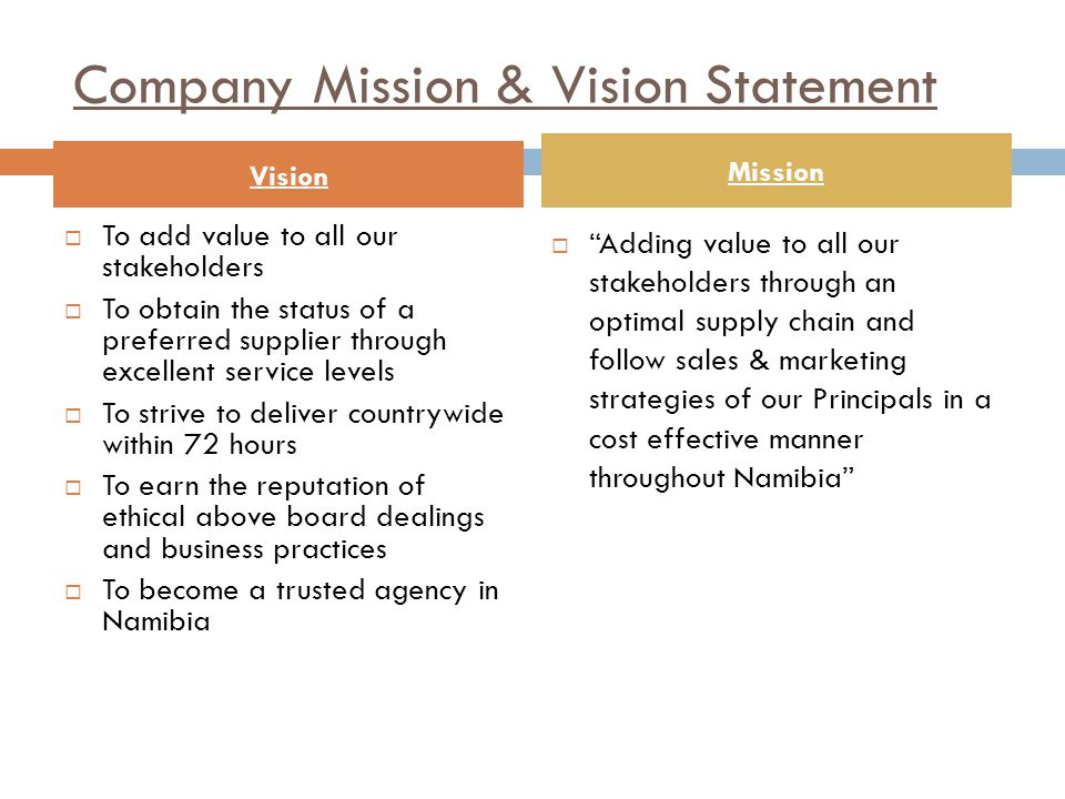Company Mission & Vision Statement  To add value to all our stakeholders  To obtain the status of a preferred supplier through excellent service levels  To strive to deliver countrywide within 72 hours  To earn the reputation of ethical above board dealings and business practices  To become a trusted agency in Namibia  Adding value to all our stakeholders through an optimal supply chain and follow sales & marketing strategies of our Principals in a cost effective manner throughout Namibia Vision Mission