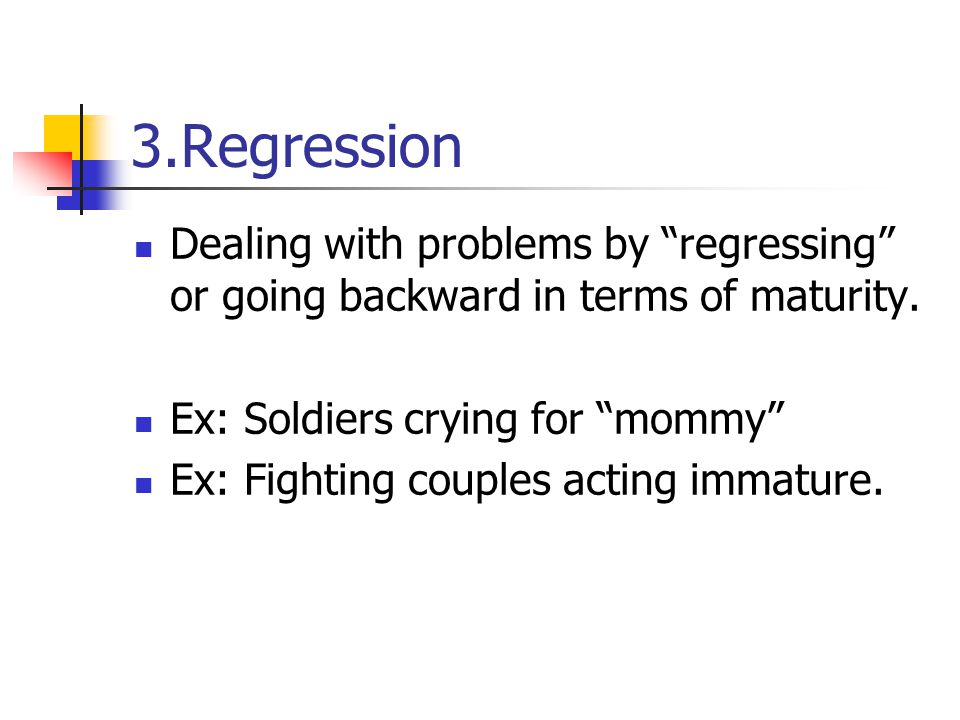 """3.Regression Dealing with problems by """"regressing"""" or going backward in terms of maturity. Ex: Soldiers crying for """"mommy"""" Ex: Fighting couples acting"""