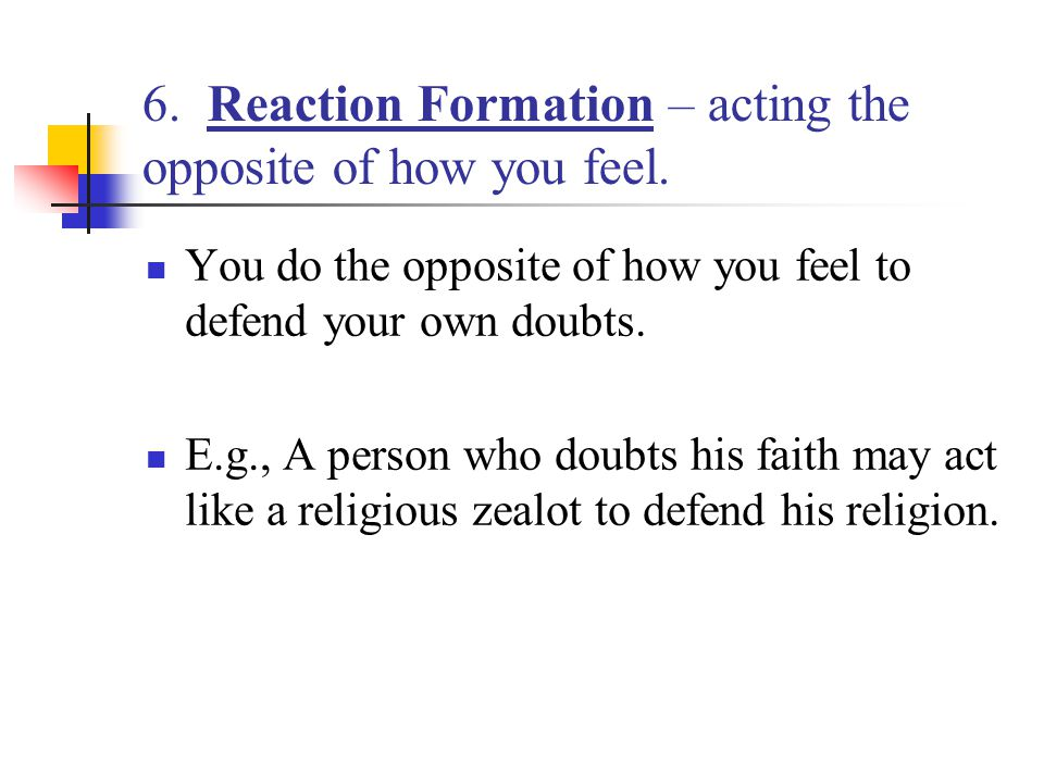 6. Reaction Formation – acting the opposite of how you feel. You do the opposite of how you feel to defend your own doubts. E.g., A person who doubts