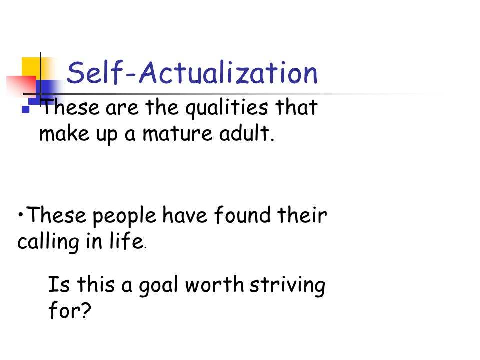Self-Actualization These are the qualities that make up a mature adult. These people have found their calling in life. Is this a goal worth striving f
