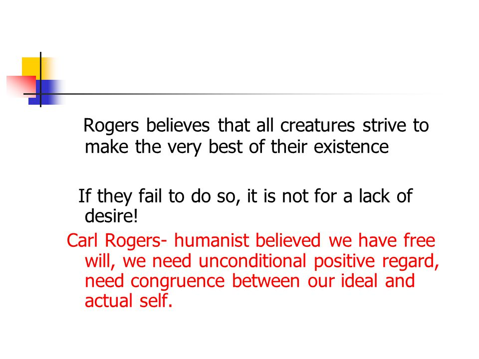 Rogers believes that all creatures strive to make the very best of their existence If they fail to do so, it is not for a lack of desire! Carl Rogers-