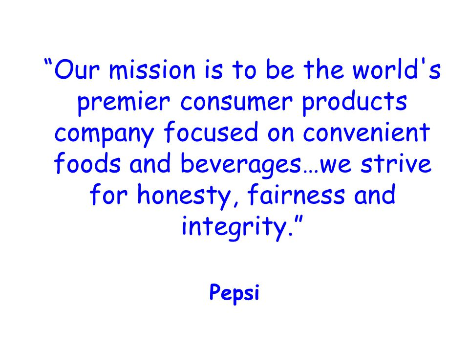 Our mission is to be the world s premier consumer products company focused on convenient foods and beverages…we strive for honesty, fairness and integrity. Pepsi