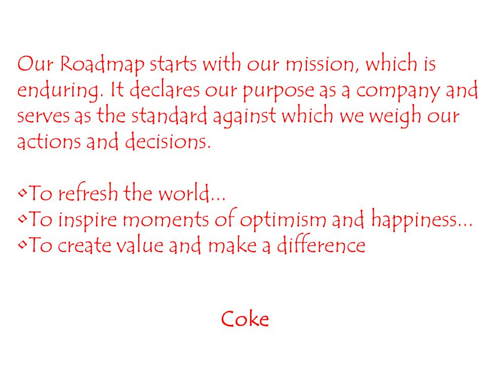Coke Our Roadmap starts with our mission, which is enduring.