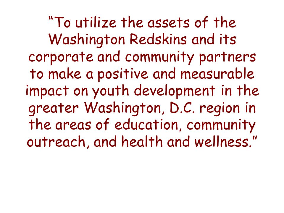 To utilize the assets of the Washington Redskins and its corporate and community partners to make a positive and measurable impact on youth development in the greater Washington, D.C.