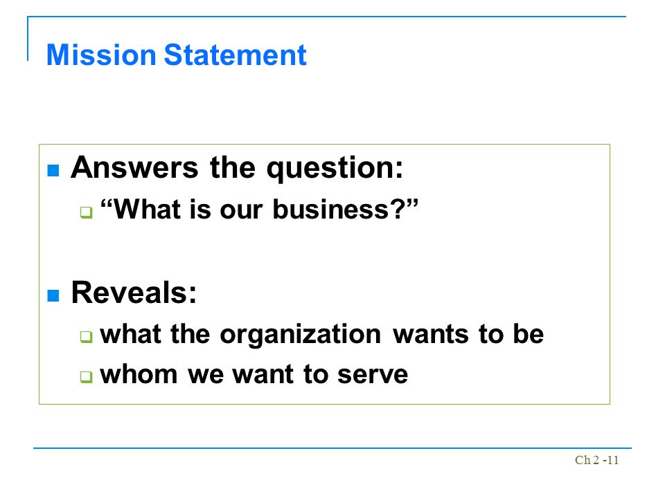 """Ch 2 -11 Answers the question:  """"What is our business?"""" Reveals:  what the organization wants to be  whom we want to serve Mission Statement"""