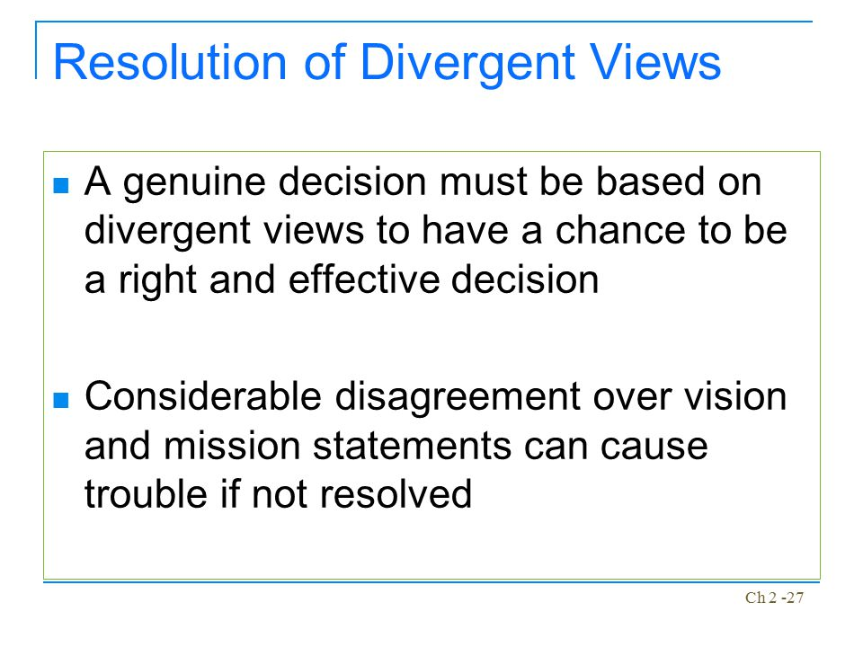 Ch 2 -27 Resolution of Divergent Views A genuine decision must be based on divergent views to have a chance to be a right and effective decision Consi