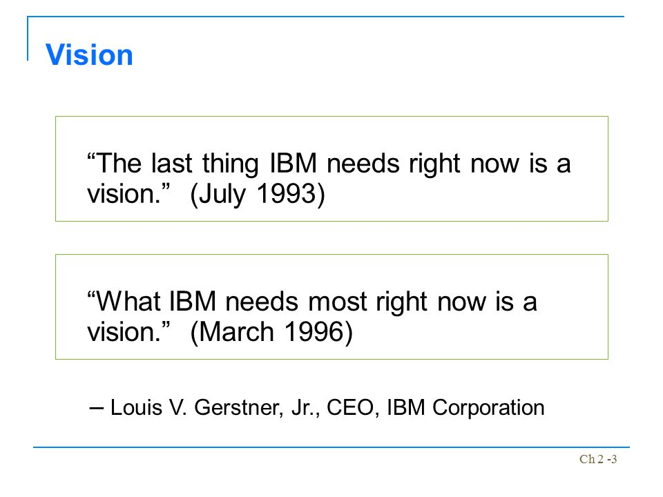 """Ch 2 -3 """"The last thing IBM needs right now is a vision."""" (July 1993) Vision """"What IBM needs most right now is a vision."""" (March 1996) – Louis V. Gers"""