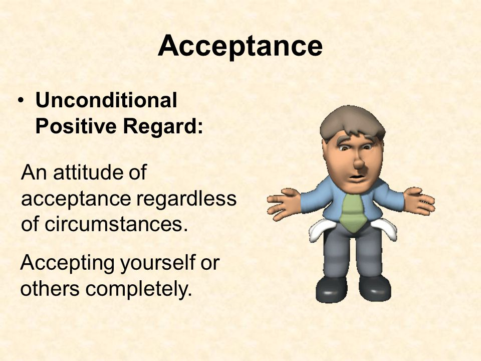 Acceptance Unconditional Positive Regard: An attitude of acceptance regardless of circumstances. Accepting yourself or others completely.