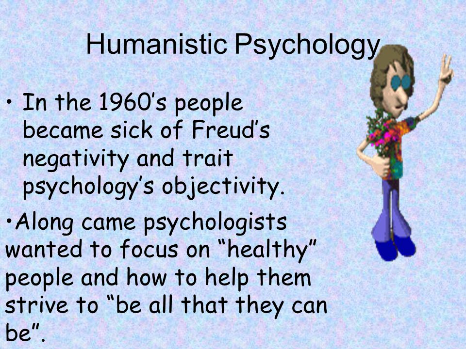 Humanistic Psychology In the 1960's people became sick of Freud's negativity and trait psychology's objectivity.
