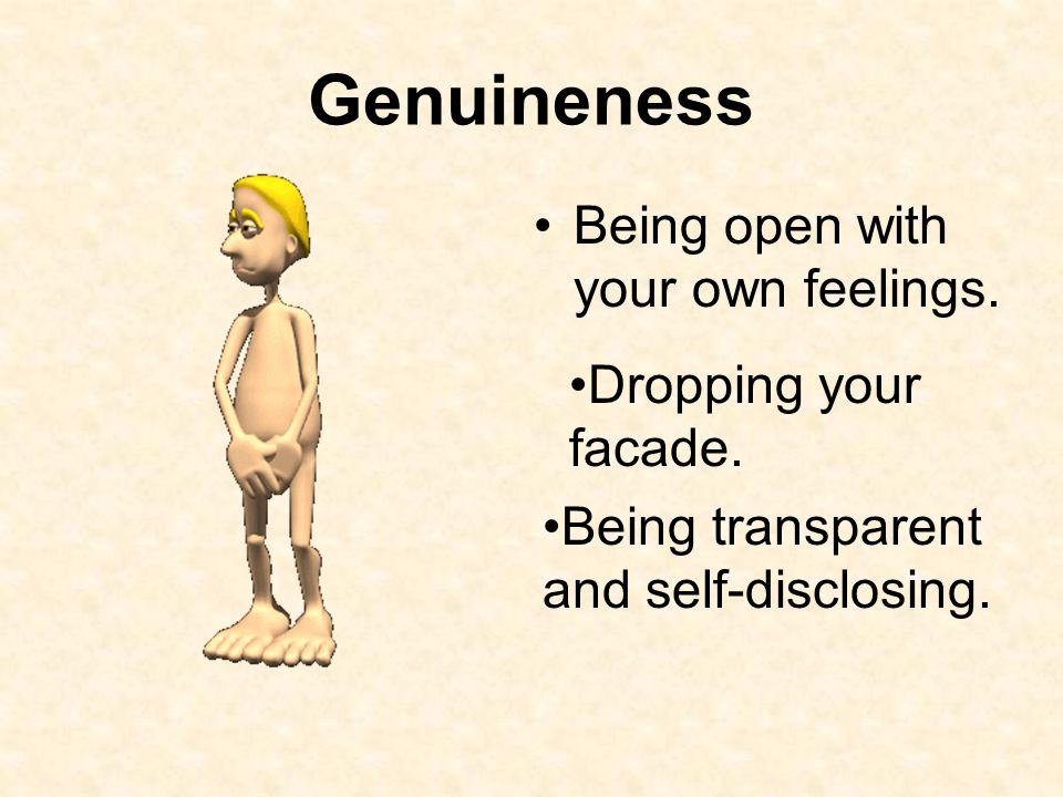 Genuineness Being open with your own feelings. Dropping your facade.