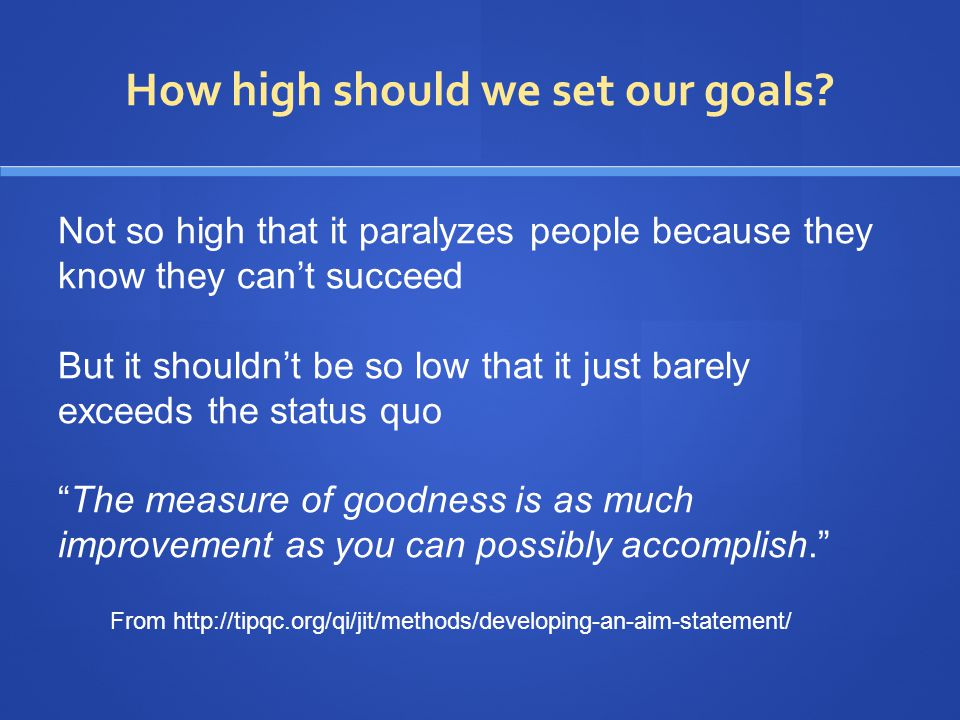 From http://tipqc.org/qi/jit/methods/developing-an-aim-statement/ Not so high that it paralyzes people because they know they can't succeed But it shouldn't be so low that it just barely exceeds the status quo The measure of goodness is as much improvement as you can possibly accomplish. How high should we set our goals