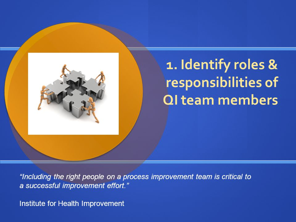 When putting together a QI team… How to choose team members: Review the general mission  What system will be affected by the improvement efforts.