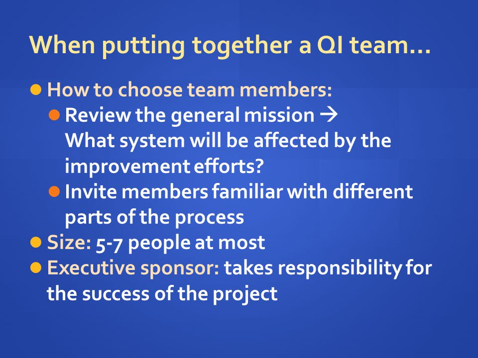 Possible Team Members & Their Roles Project sponsor/champion – oversee QI project (e.g., goal setting, data collection & analysis), advocate for & find resources to get project done Clinical technical expert -- knows the subject intimately, understands the processes of care Day to day leader – plan & deliver all training needed to implement the project; managing the implementation and testing the change System leader -- advocate Other team members – voice of experience Outsider.