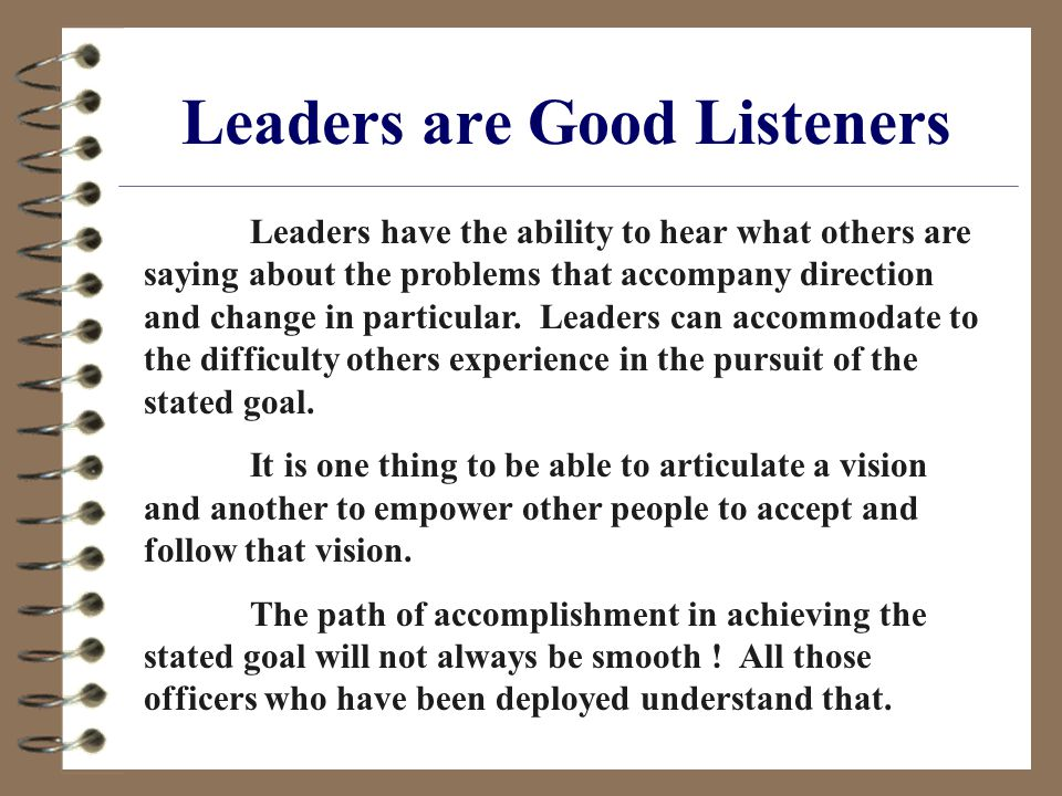 Leaders are Good Listeners Leaders have the ability to hear what others are saying about the problems that accompany direction and change in particular.