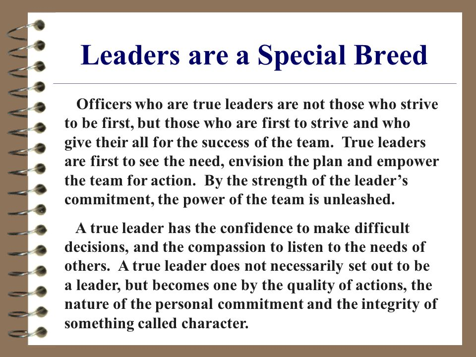Leaders are a Special Breed Officers who are true leaders are not those who strive to be first, but those who are first to strive and who give their all for the success of the team.