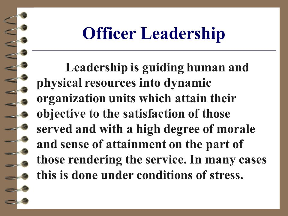 Officer Leadership Leadership is guiding human and physical resources into dynamic organization units which attain their objective to the satisfaction of those served and with a high degree of morale and sense of attainment on the part of those rendering the service.