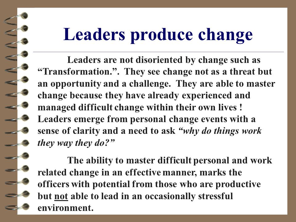 Leaders produce change Leaders are not disoriented by change such as Transformation. .