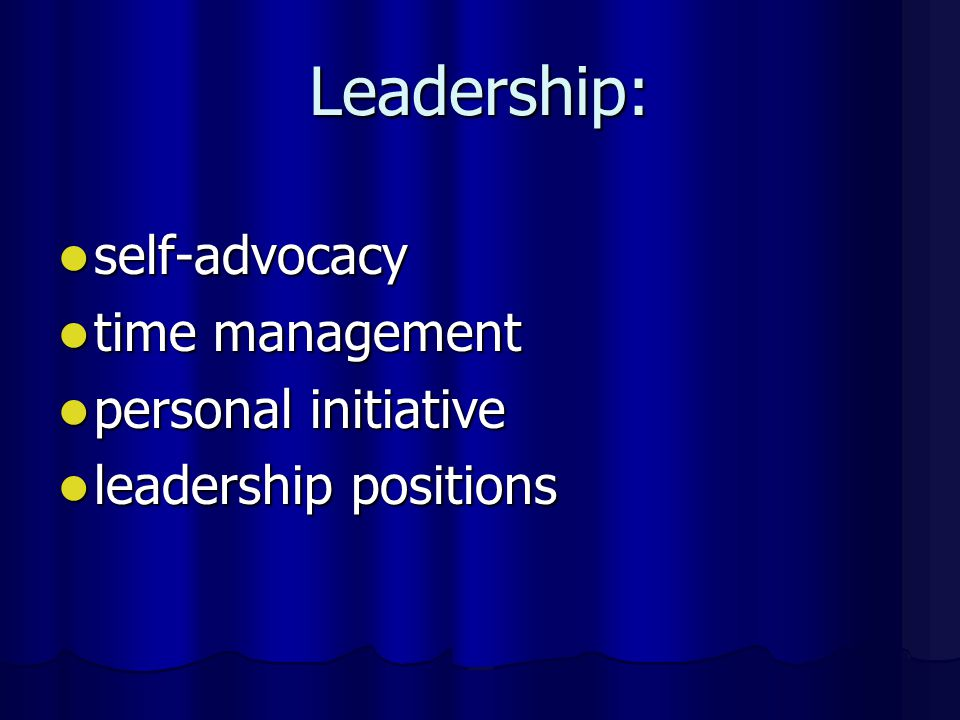 Leadership: self-advocacy self-advocacy time management time management personal initiative personal initiative leadership positions leadership positions
