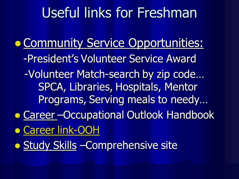 Useful links for Freshman Community Service Opportunities: Community Service Opportunities: -President's Volunteer Service Award -Volunteer Match-search by zip code… SPCA, Libraries, Hospitals, Mentor Programs, Serving meals to needy… -Volunteer Match-search by zip code… SPCA, Libraries, Hospitals, Mentor Programs, Serving meals to needy… Career –Occupational Outlook Handbook Career –Occupational Outlook Handbook Career link-OOH Career link-OOH Career link-OOH Career link-OOH Study Skills –Comprehensive site Study Skills –Comprehensive site