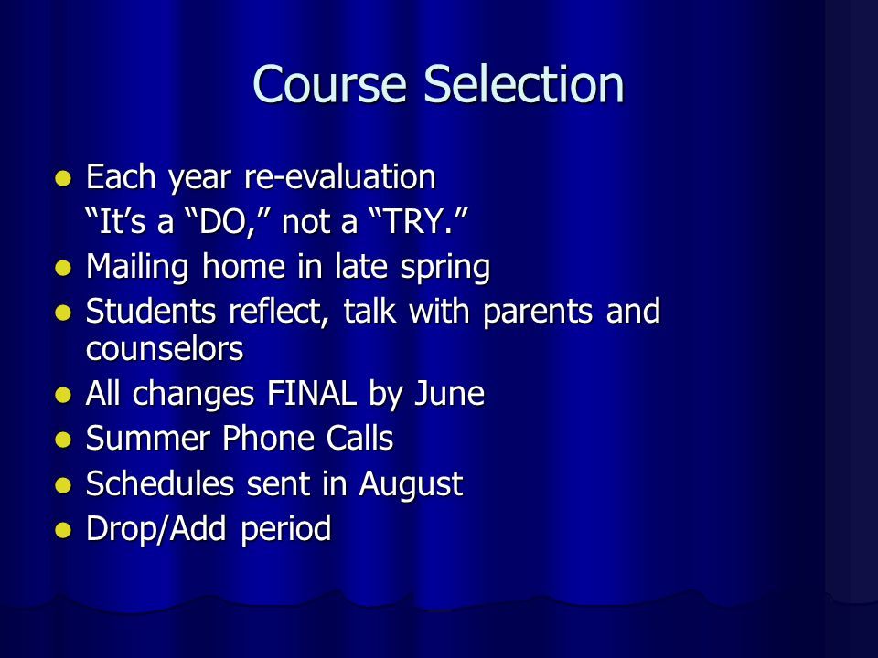 Course Selection Each year re-evaluation Each year re-evaluation It's a DO, not a TRY. Mailing home in late spring Mailing home in late spring Students reflect, talk with parents and counselors Students reflect, talk with parents and counselors All changes FINAL by June All changes FINAL by June Summer Phone Calls Summer Phone Calls Schedules sent in August Schedules sent in August Drop/Add period Drop/Add period