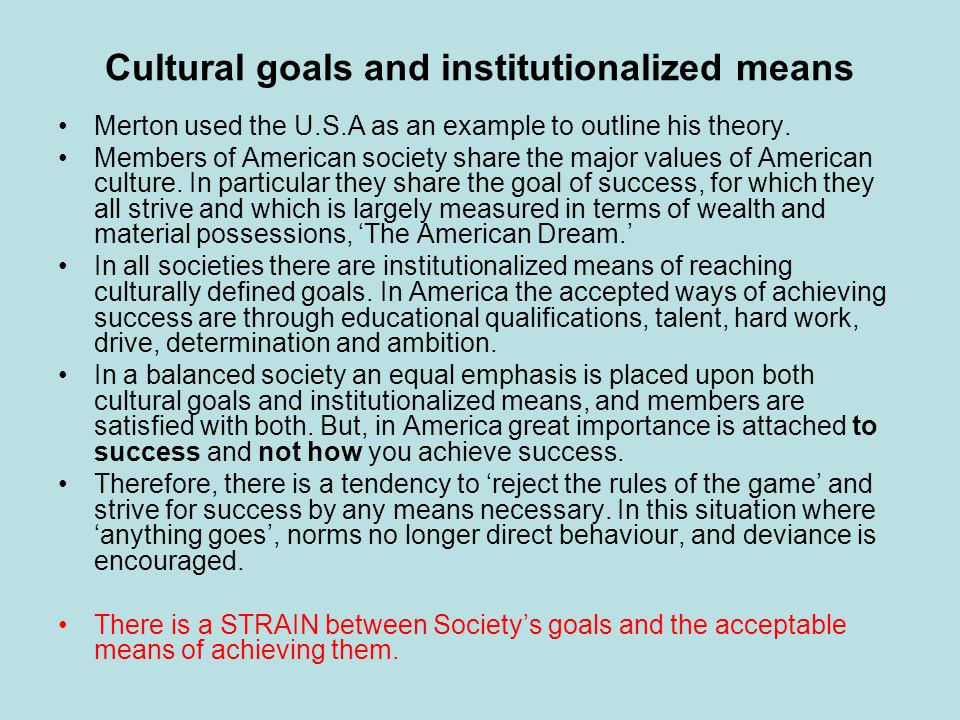 Cultural goals and institutionalized means Merton used the U.S.A as an example to outline his theory.
