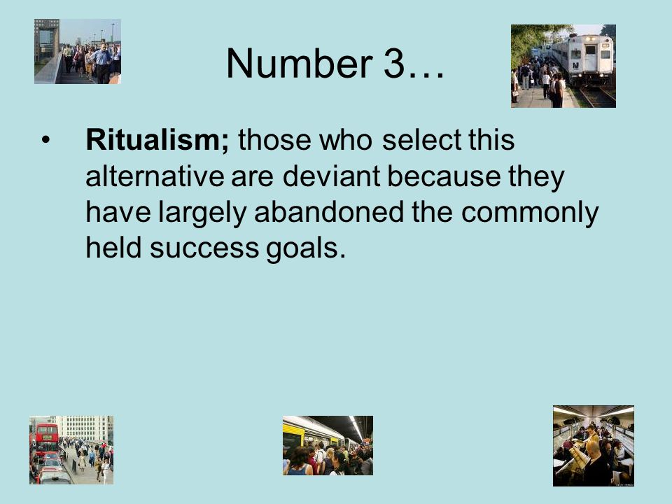 Number 3… Ritualism; those who select this alternative are deviant because they have largely abandoned the commonly held success goals.