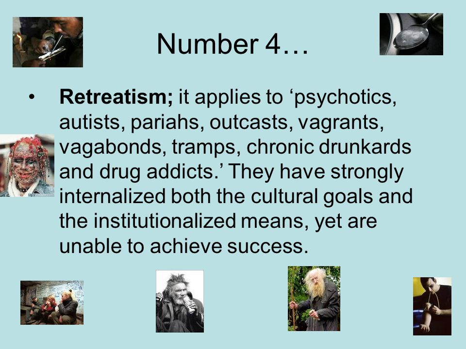 Number 4… Retreatism; it applies to 'psychotics, autists, pariahs, outcasts, vagrants, vagabonds, tramps, chronic drunkards and drug addicts.' They have strongly internalized both the cultural goals and the institutionalized means, yet are unable to achieve success.