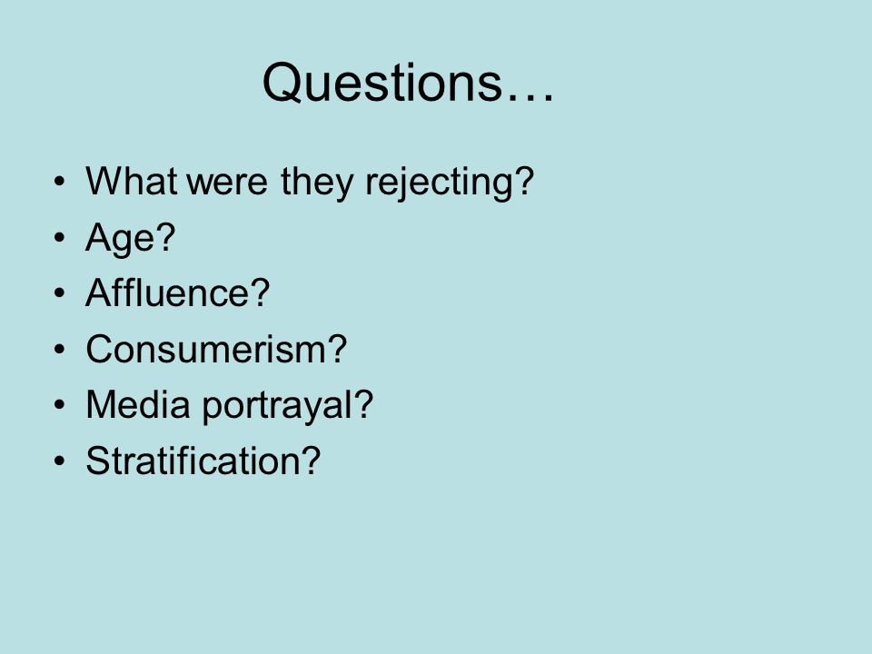 Questions… What were they rejecting Age Affluence Consumerism Media portrayal Stratification