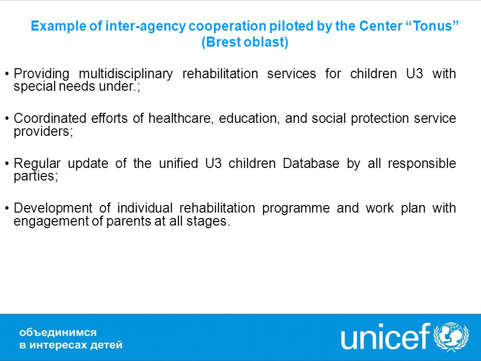 Example of inter-agency cooperation piloted by the Center Tonus (Brest oblast) Providing multidisciplinary rehabilitation services for children U3 with special needs under.; Coordinated efforts of healthcare, education, and social protection service providers; Regular update of the unified U3 children Database by all responsible parties; Development of individual rehabilitation programme and work plan with engagement of parents at all stages.