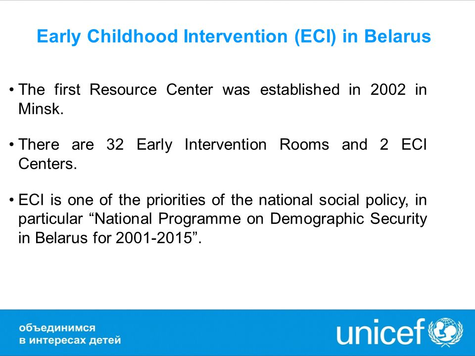 UNICEF assistance to national ECI system development Advocate and strive to promote intra-and inter-agency coordination; Assist to Ministry of Health in enhancement of unified national system of early childhood intervention, including development of standards and identification, registration and monitoring of young children with specific needs in psychological and physical development; Strengthen capacity-building for specialists; Assist in ECI services development including innovative methods of diagnosis, evaluation, and rehabilitation of young children with specific needs and methodological recommendations for practical use; Analyse and identify ways for stabilization and decrease of primary disability of children up to 18 y.o.; Raise public awareness on the specific social, educational and human rights needs of young children with special needs, in order to overcome stigma and improve status of these children and their families.
